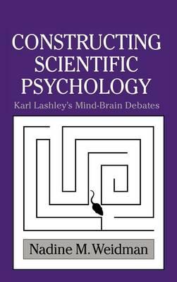 Constructing Scientific Psychology: Karl Lashley's Mind-Brain Debates - Cambridge Studies in the History of Psychology (Hardback)