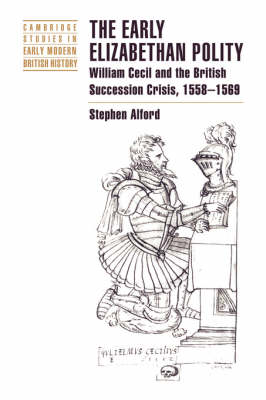 Cambridge Studies in Early Modern British History: The Early Elizabethan Polity: William Cecil and the British Succession Crisis, 1558-1569 (Hardback)