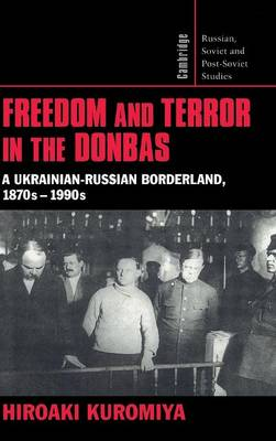 Cambridge Russian, Soviet and Post-Soviet Studies: Freedom and Terror in the Donbas: A Ukrainian-Russian Borderland, 1870s-1990s Series Number 104 (Hardback)