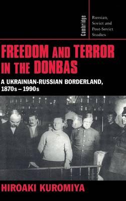 Freedom and Terror in the Donbas: A Ukrainian-Russian Borderland, 1870s-1990s - Cambridge Russian, Soviet and Post-Soviet Studies 104 (Hardback)