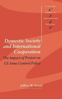 Domestic Society and International Cooperation: The Impact of Protest on US Arms Control Policy - Cambridge Studies in International Relations 60 (Hardback)
