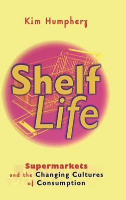 Shelf Life: Supermarkets and the Changing Cultures of Consumption (Hardback)