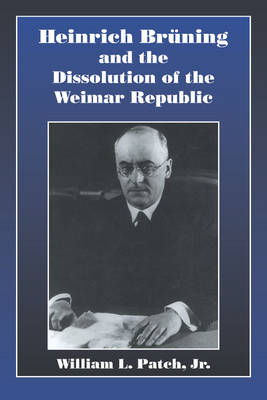Heinrich Bruning and the Dissolution of the Weimar Republic (Hardback)