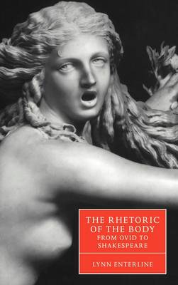 The Rhetoric of the Body from Ovid to Shakespeare - Cambridge Studies in Renaissance Literature and Culture 35 (Hardback)