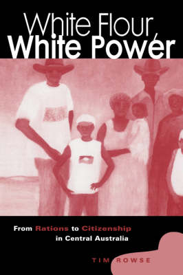 White Flour, White Power: From Rations to Citizenship in Central Australia (Hardback)