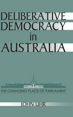 Deliberative Democracy in Australia: The Changing Place of Parliament - Reshaping Australian Institutions (Hardback)