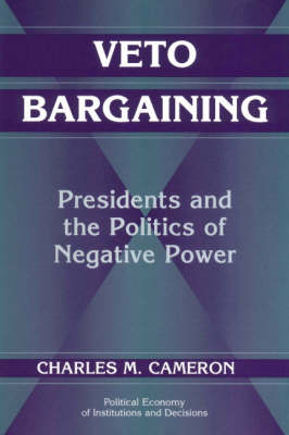 Veto Bargaining: Presidents and the Politics of Negative Power - Political Economy of Institutions and Decisions (Paperback)