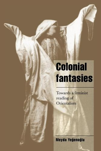 Colonial Fantasies: Towards a Feminist Reading of Orientalism - Cambridge Cultural Social Studies (Paperback)
