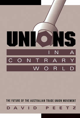Unions in a Contrary World: The Future of the Australian Trade Union Movement - Reshaping Australian Institutions (Hardback)