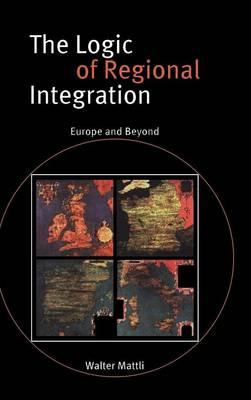 The Logic of Regional Integration: Europe and Beyond (Hardback)