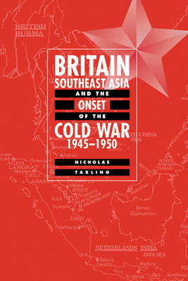 Britain, Southeast Asia and the Onset of the Cold War, 1945-1950 (Hardback)