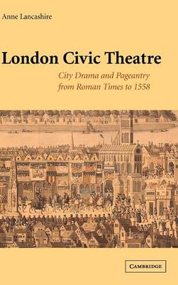 London Civic Theatre: City Drama and Pageantry from Roman Times to 1558 (Hardback)