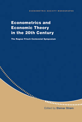 Econometrics and Economic Theory in the 20th Century: The Ragnar Frisch Centennial Symposium - Econometric Society Monographs 31 (Hardback)