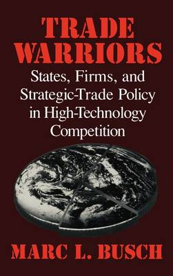 Trade Warriors: States, Firms, and Strategic-Trade Policy in High-Technology Competition (Hardback)
