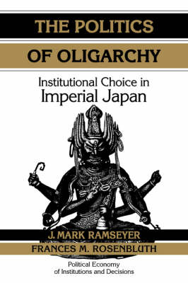 The Politics of Oligarchy: Institutional Choice in Imperial Japan - Political Economy of Institutions and Decisions (Paperback)
