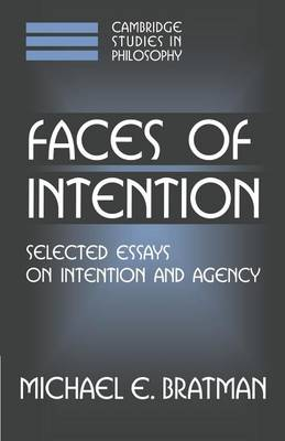 Cambridge Studies in Philosophy: Faces of Intention: Selected Essays on Intention and Agency (Paperback)