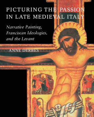 Picturing the Passion in Late Medieval Italy: Narrative Painting, Franciscan Ideologies, and the Levant (Paperback)