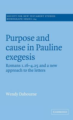 Purpose and Cause in Pauline Exegesis: Romans 1.16-4.25 and a New Approach to the Letters - Society for New Testament Studies Monograph Series 104 (Hardback)