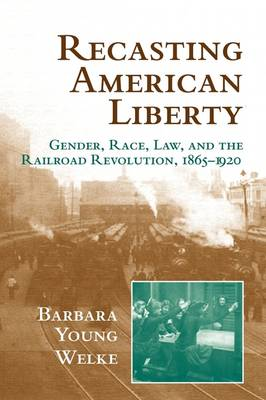 Recasting American Liberty: Gender, Race, Law, and the Railroad Revolution, 1865-1920 - Cambridge Historical Studies in American Law and Society (Hardback)