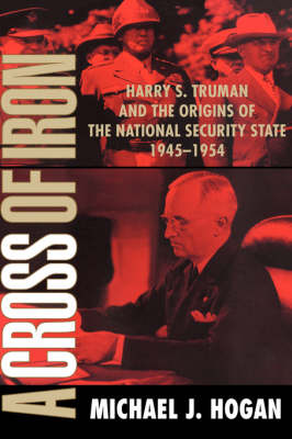 A Cross of Iron: Harry S. Truman and the Origins of the National Security State, 1945-1954 (Hardback)