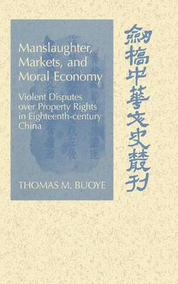 Cambridge Studies in Chinese History, Literature and Institutions: Manslaughter, Markets, and Moral Economy: Violent Disputes over Property Rights in Eighteenth-Century China (Hardback)