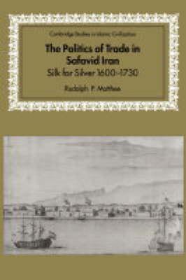 The Politics of Trade in Safavid Iran: Silk for Silver, 1600-1730 - Cambridge Studies in Islamic Civilization (Hardback)