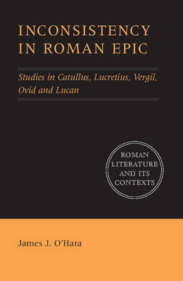 Roman Literature and its Contexts: Inconsistency in Roman Epic: Studies in Catullus, Lucretius, Vergil, Ovid and Lucan (Hardback)