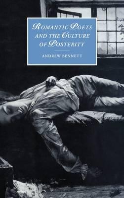 Romantic Poets and the Culture of Posterity - Cambridge Studies in Romanticism 35 (Hardback)