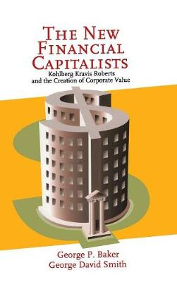 The New Financial Capitalists: Kohlberg Kravis Roberts and the Creation of Corporate Value (Hardback)