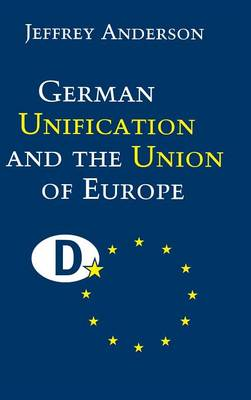 German Unification and the Union of Europe: The Domestic Politics of Integration Policy (Hardback)