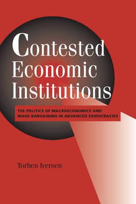 Contested Economic Institutions: The Politics of Macroeconomics and Wage Bargaining in Advanced Democracies - Cambridge Studies in Comparative Politics (Paperback)