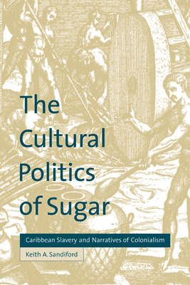 The Cultural Politics of Sugar: Caribbean Slavery and Narratives of Colonialism (Paperback)