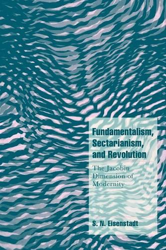Fundamentalism, Sectarianism, and Revolution: The Jacobin Dimension of Modernity - Cambridge Cultural Social Studies (Paperback)