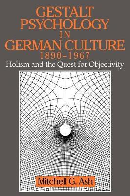 Gestalt Psychology in German Culture, 1890-1967: Holism and the Quest for Objectivity - Cambridge Studies in the History of Psychology (Paperback)