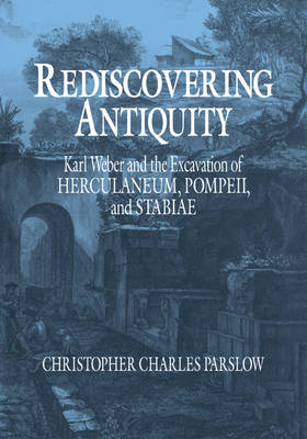Rediscovering Antiquity: Karl Weber and the Excavation of Herculaneum, Pompeii and Stabiae (Paperback)