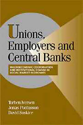 Unions, Employers, and Central Banks: Macroeconomic Coordination and Institutional Change in Social Market Economies - Cambridge Studies in Comparative Politics (Hardback)