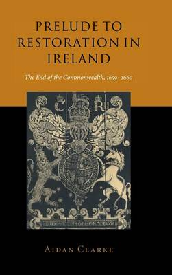 Prelude to Restoration in Ireland: The End of the Commonwealth, 1659-1660 (Hardback)
