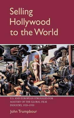 Selling Hollywood to the World: US and European Struggles for Mastery of the Global Film Industry, 1920-1950 - Cambridge Studies in the History of Mass Communication (Hardback)