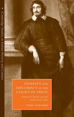 Dynasty and Diplomacy in the Court of Savoy: Political Culture and the Thirty Years' War - Cambridge Studies in Italian History and Culture (Hardback)