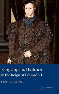 Kingship and Politics in the Reign of Edward VI (Hardback)