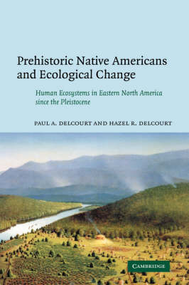 Prehistoric Native Americans and Ecological Change: Human Ecosystems in Eastern North America since the Pleistocene (Hardback)