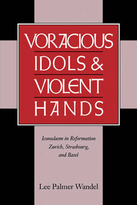 Voracious Idols and Violent Hands: Iconoclasm in Reformation Zurich, Strasbourg, and Basel (Paperback)