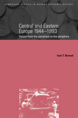 Cambridge Studies in Modern Economic History: Central and Eastern Europe, 1944-1993: Detour from the Periphery to the Periphery Series Number 1 (Paperback)