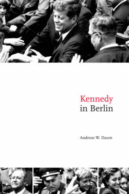 Publications of the German Historical Institute: Kennedy in Berlin (Paperback)