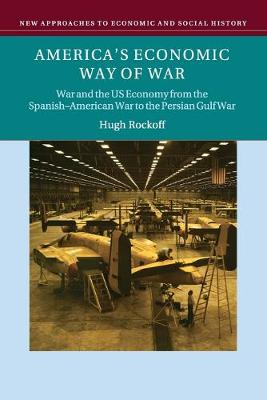 America's Economic Way of War: War and the US Economy from the Spanish-American War to the Persian Gulf War - New Approaches to Economic and Social History (Paperback)