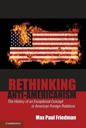 Rethinking Anti-Americanism: The History of an Exceptional Concept in American Foreign Relations (Paperback)
