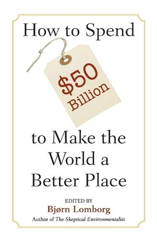 How to Spend $50 Billion to Make the World a Better Place (Paperback)