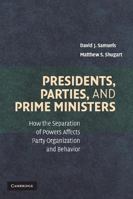 Presidents, Parties, and Prime Ministers: How the Separation of Powers Affects Party Organization and Behavior (Paperback)