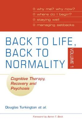 Back to Life, Back to Normality: Volume 1: Cognitive Therapy, Recovery and Psychosis (Paperback)