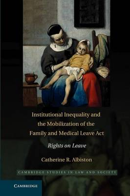 Cambridge Studies in Law and Society: Institutional Inequality and the Mobilization of the Family and Medical Leave Act: Rights on Leave (Paperback)